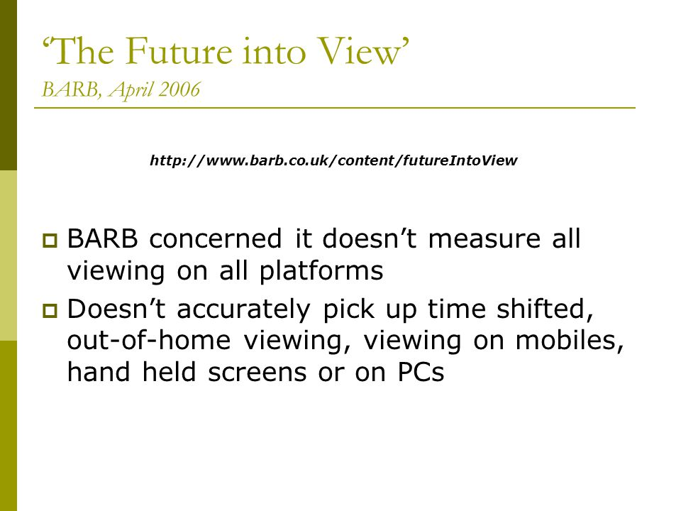 The Future into View BARB, April 2006 BARB concerned it doesnt measure all viewing on all platforms Doesnt accurately pick up time shifted, out-of-home viewing, viewing on mobiles, hand held screens or on PCs http://www.barb.co.uk/content/futureIntoView