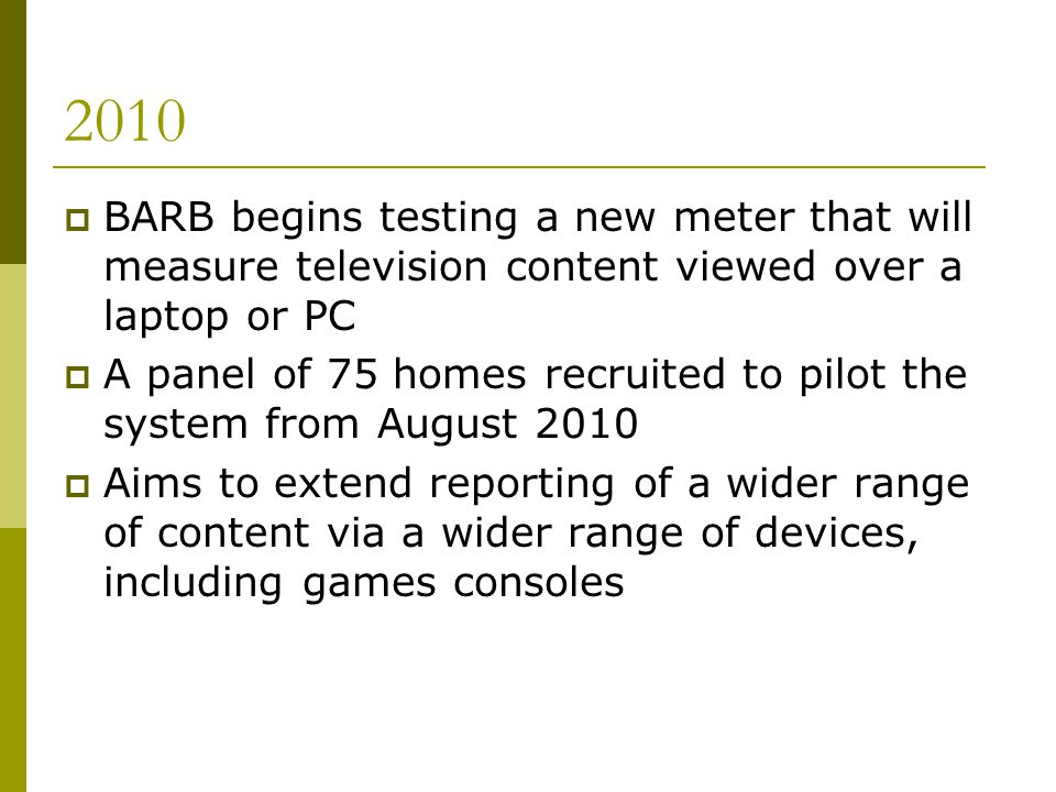 2010 BARB begins testing a new meter that will measure television content viewed over a laptop or PC A panel of 75 homes recruited to pilot the system from August 2010 Aims to extend reporting of a wider range of content via a wider range of devices, including games consoles