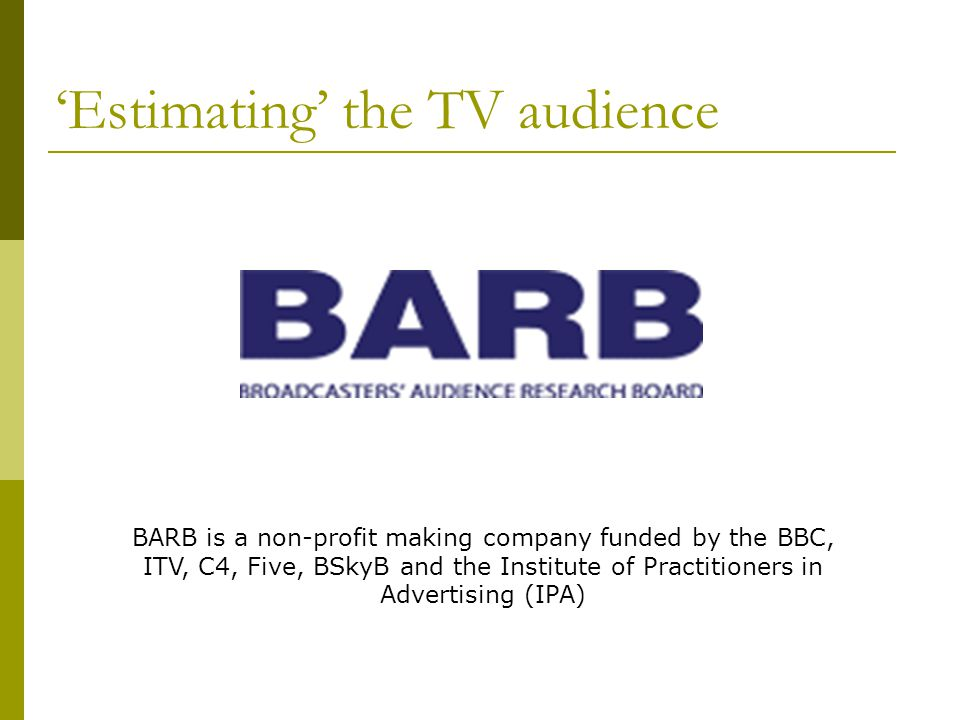 Estimating the TV audience BARB is a non-profit making company funded by the BBC, ITV, C4, Five, BSkyB and the Institute of Practitioners in Advertising (IPA)