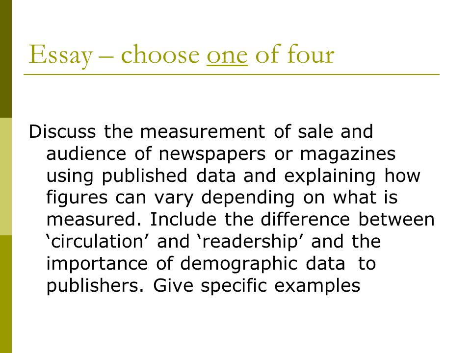 Essay – choose one of four Discuss the measurement of sale and audience of newspapers or magazines using published data and explaining how figures can vary depending on what is measured.