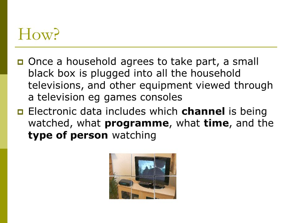 How? Once a household agrees to take part, a small black box is plugged into all the household televisions, and other equipment viewed through a telev