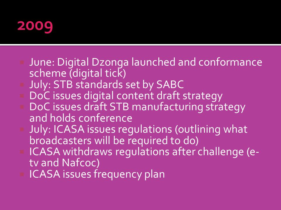 June: Digital Dzonga launched and conformance scheme (digital tick) July: STB standards set by SABC DoC issues digital content draft strategy DoC issues draft STB manufacturing strategy and holds conference July: ICASA issues regulations (outlining what broadcasters will be required to do) ICASA withdraws regulations after challenge (e- tv and Nafcoc) ICASA issues frequency plan