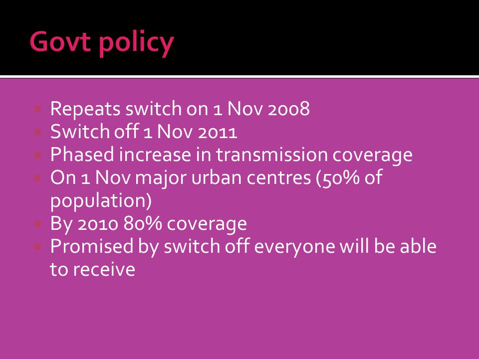 Repeats switch on 1 Nov 2008 Switch off 1 Nov 2011 Phased increase in transmission coverage On 1 Nov major urban centres (50% of population) By 2010 80% coverage Promised by switch off everyone will be able to receive