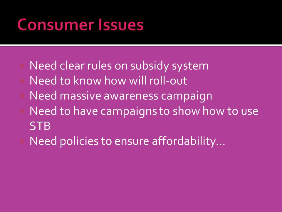 Need clear rules on subsidy system Need to know how will roll-out Need massive awareness campaign Need to have campaigns to show how to use STB Need policies to ensure affordability…