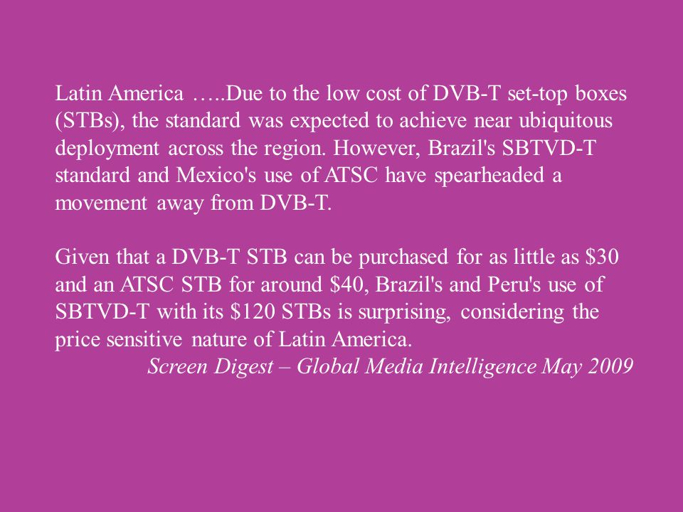 Latin America …..Due to the low cost of DVB-T set-top boxes (STBs), the standard was expected to achieve near ubiquitous deployment across the region.