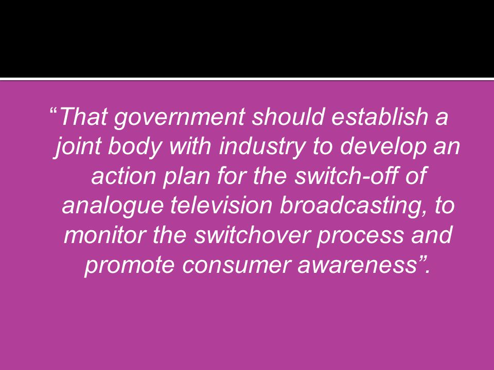 That government should establish a joint body with industry to develop an action plan for the switch-off of analogue television broadcasting, to monitor the switchover process and promote consumer awareness.