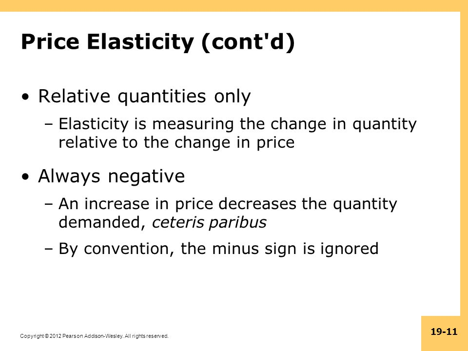 Copyright © 2012 Pearson Addison-Wesley. All rights reserved. 19-11 Price Elasticity (cont'd) Relative quantities only –Elasticity is measuring the ch