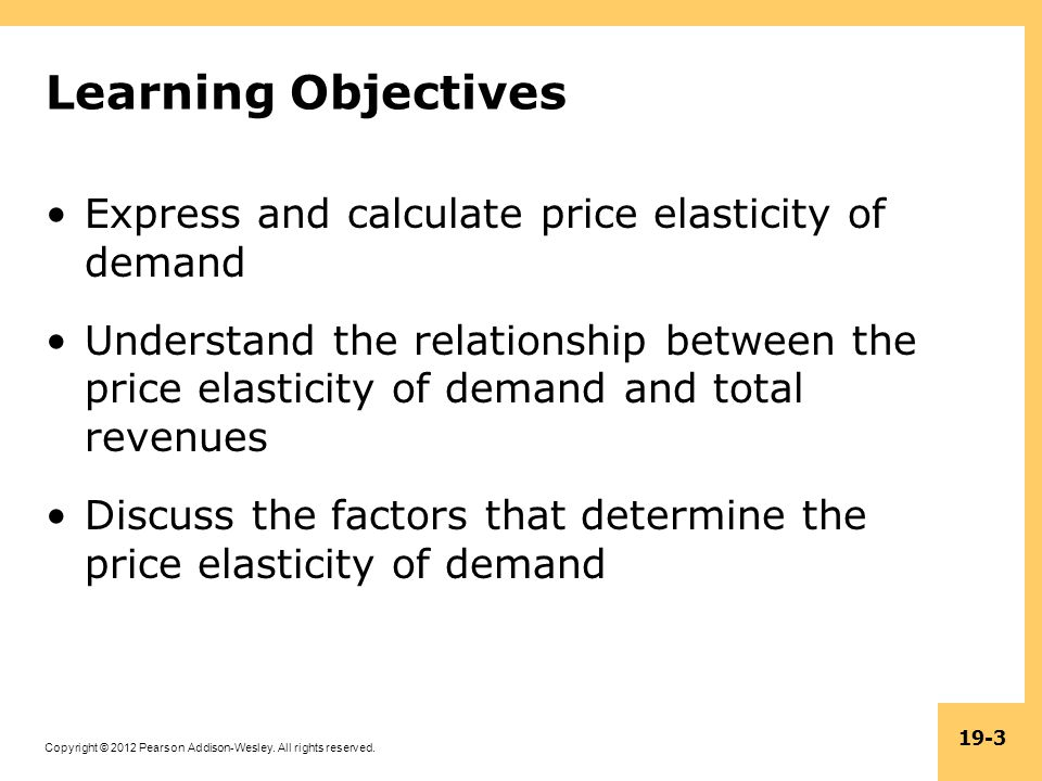 Copyright © 2012 Pearson Addison-Wesley. All rights reserved. 19-3 Learning Objectives Express and calculate price elasticity of demand Understand the