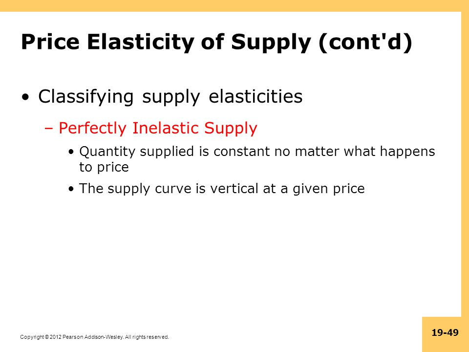 Copyright © 2012 Pearson Addison-Wesley. All rights reserved. 19-49 Price Elasticity of Supply (cont'd) Classifying supply elasticities –Perfectly Ine