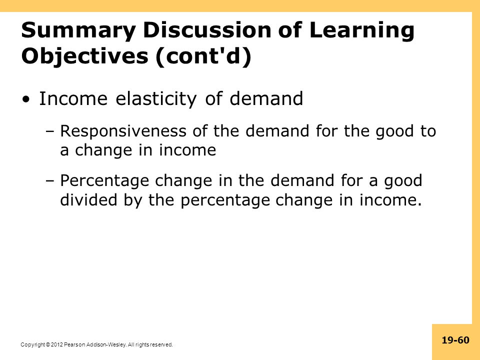Copyright © 2012 Pearson Addison-Wesley. All rights reserved. 19-60 Summary Discussion of Learning Objectives (cont'd) Income elasticity of demand –Re