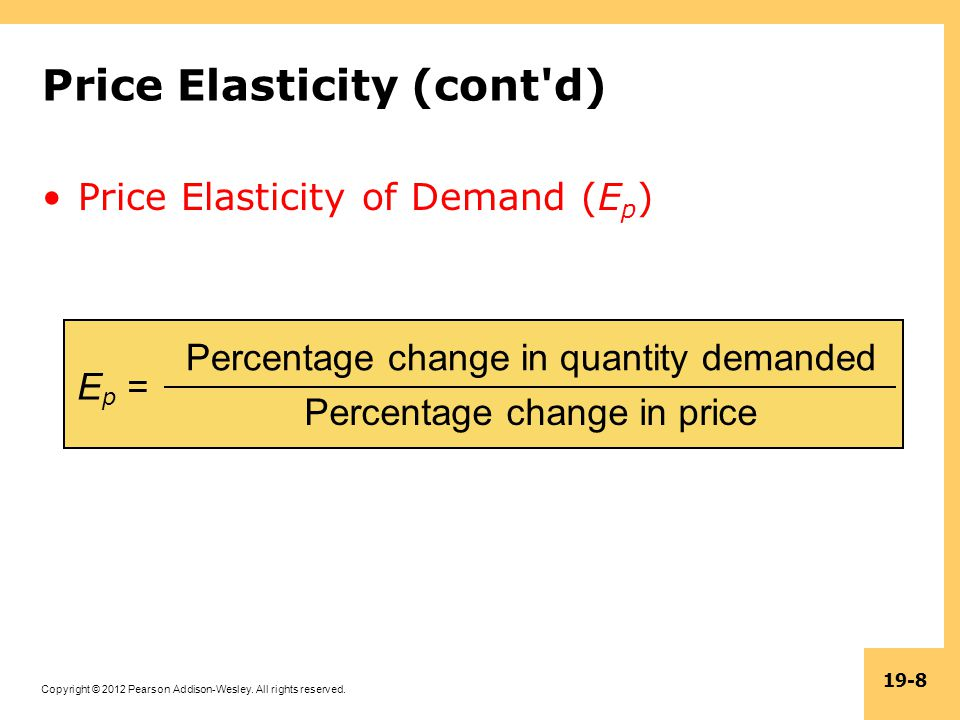 Copyright © 2012 Pearson Addison-Wesley. All rights reserved. 19-8 Price Elasticity (cont'd) Price Elasticity of Demand (E p ) E p = Percentage change