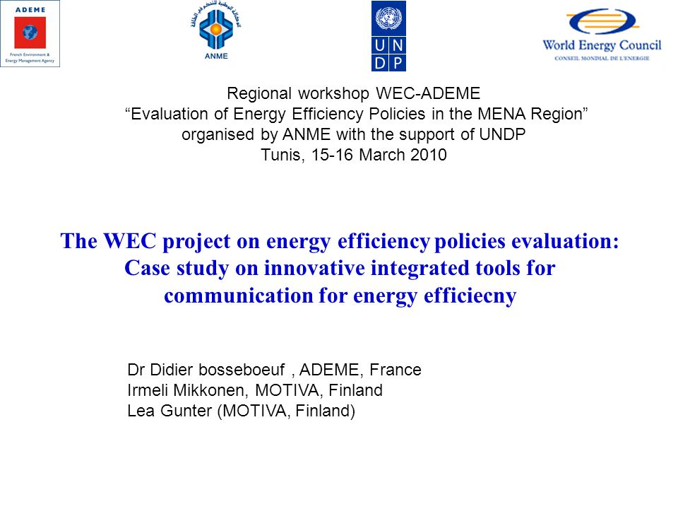 Dr Didier bosseboeuf, ADEME, France Irmeli Mikkonen, MOTIVA, Finland Lea Gunter (MOTIVA, Finland) Regional workshop WEC-ADEME Evaluation of Energy Efficiency Policies in the MENA Region organised by ANME with the support of UNDP Tunis, 15-16 March 2010 The WEC project on energy efficiency policies evaluation: Case study on innovative integrated tools for communication for energy efficiecny
