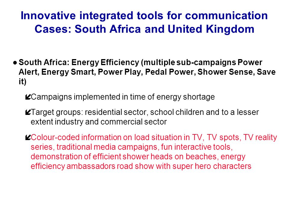 Innovative integrated tools for communication Cases: South Africa and United Kingdom South Africa: Energy Efficiency (multiple sub-campaigns Power Alert, Energy Smart, Power Play, Pedal Power, Shower Sense, Save it) íCampaigns implemented in time of energy shortage íTarget groups: residential sector, school children and to a lesser extent industry and commercial sector íColour-coded information on load situation in TV, TV spots, TV reality series, traditional media campaigns, fun interactive tools, demonstration of efficient shower heads on beaches, energy efficiency ambassadors road show with super hero characters