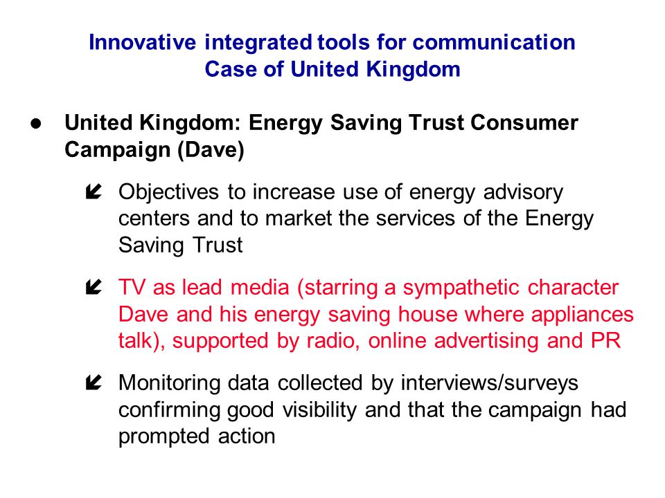 Innovative integrated tools for communication Case of United Kingdom United Kingdom: Energy Saving Trust Consumer Campaign (Dave) íObjectives to increase use of energy advisory centers and to market the services of the Energy Saving Trust íTV as lead media (starring a sympathetic character Dave and his energy saving house where appliances talk), supported by radio, online advertising and PR íMonitoring data collected by interviews/surveys confirming good visibility and that the campaign had prompted action