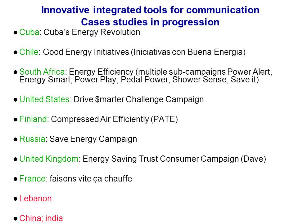 Innovative integrated tools for communication Cases studies in progression Cuba: Cubas Energy Revolution Chile: Good Energy Initiatives (Iniciativas con Buena Energia) South Africa: Energy Efficiency (multiple sub-campaigns Power Alert, Energy Smart, Power Play, Pedal Power, Shower Sense, Save it) United States: Drive $marter Challenge Campaign Finland: Compressed Air Efficiently (PATE) Russia: Save Energy Campaign United Kingdom: Energy Saving Trust Consumer Campaign (Dave) France: faisons vite ça chauffe Lebanon China; india