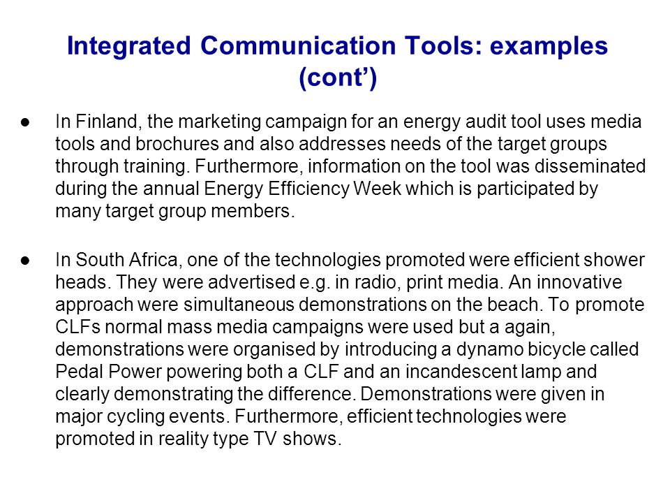 Integrated Communication Tools: examples (cont) In Finland, the marketing campaign for an energy audit tool uses media tools and brochures and also addresses needs of the target groups through training.