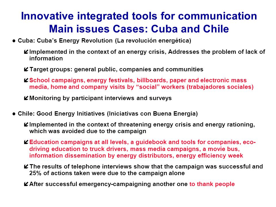 Innovative integrated tools for communication Main issues Cases: Cuba and Chile Cuba: Cubas Energy Revolution (La revolución energética) íImplemented in the context of an energy crisis, Addresses the problem of lack of information íTarget groups: general public, companies and communities íSchool campaigns, energy festivals, billboards, paper and electronic mass media, home and company visits by social workers (trabajadores sociales) íMonitoring by participant interviews and surveys Chile: Good Energy Initiatives (Iniciativas con Buena Energia) íImplemented in the context of threatening energy crisis and energy rationing, which was avoided due to the campaign íEducation campaigns at all levels, a guidebook and tools for companies, eco- driving education to truck drivers, mass media campaigns, a movie bus, information dissemination by energy distributors, energy efficiency week íThe results of telephone interviews show that the campaign was successful and 25% of actions taken were due to the campaign alone íAfter successful emergency-campaigning another one to thank people