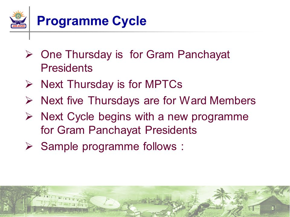 Programme Cycle One Thursday is for Gram Panchayat Presidents Next Thursday is for MPTCs Next five Thursdays are for Ward Members Next Cycle begins with a new programme for Gram Panchayat Presidents Sample programme follows :
