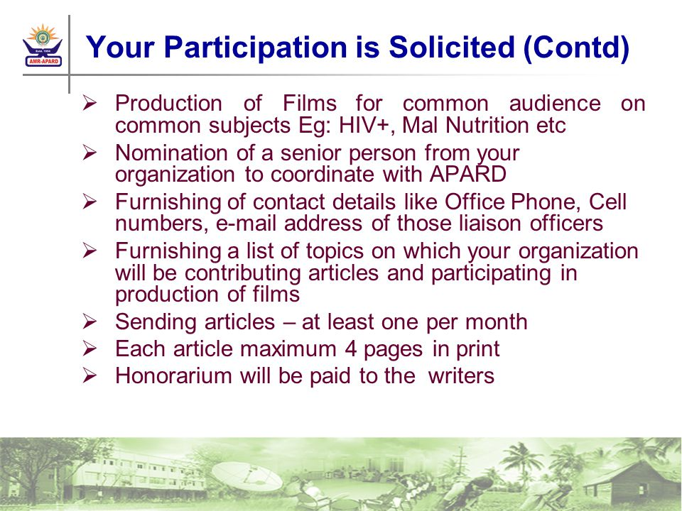 Your Participation is Solicited (Contd) Production of Films for common audience on common subjects Eg: HIV+, Mal Nutrition etc Nomination of a senior person from your organization to coordinate with APARD Furnishing of contact details like Office Phone, Cell numbers, e-mail address of those liaison officers Furnishing a list of topics on which your organization will be contributing articles and participating in production of films Sending articles – at least one per month Each article maximum 4 pages in print Honorarium will be paid to the writers