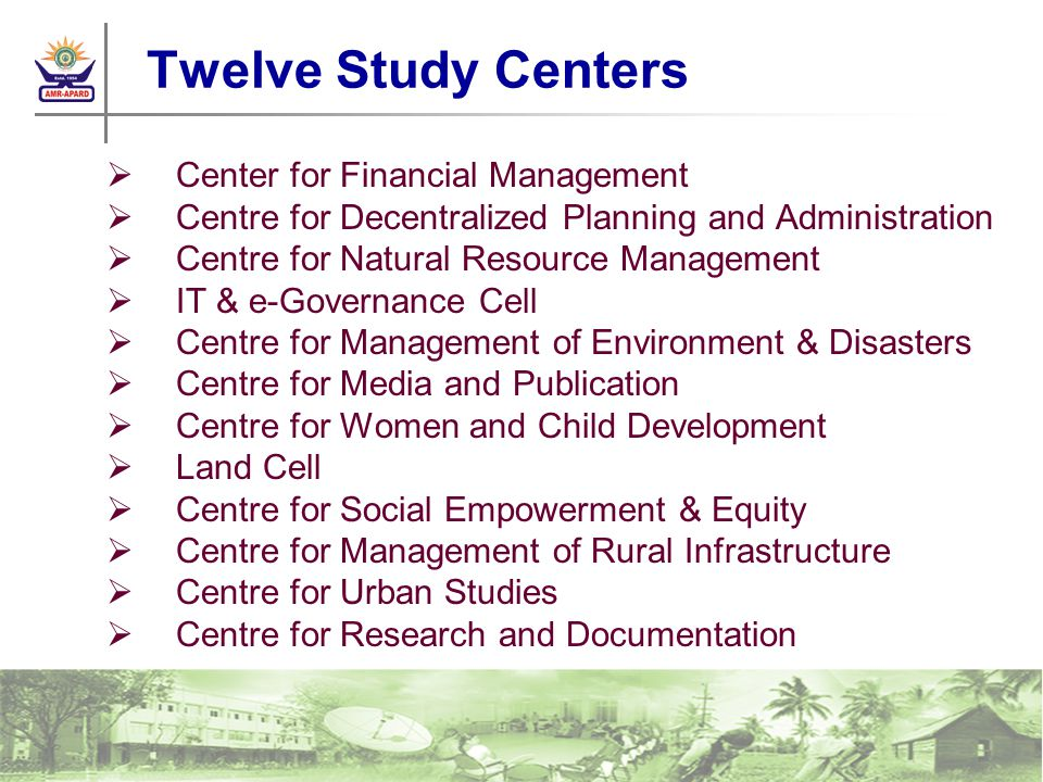 Twelve Study Centers Center for Financial Management Centre for Decentralized Planning and Administration Centre for Natural Resource Management IT & e-Governance Cell Centre for Management of Environment & Disasters Centre for Media and Publication Centre for Women and Child Development Land Cell Centre for Social Empowerment & Equity Centre for Management of Rural Infrastructure Centre for Urban Studies Centre for Research and Documentation