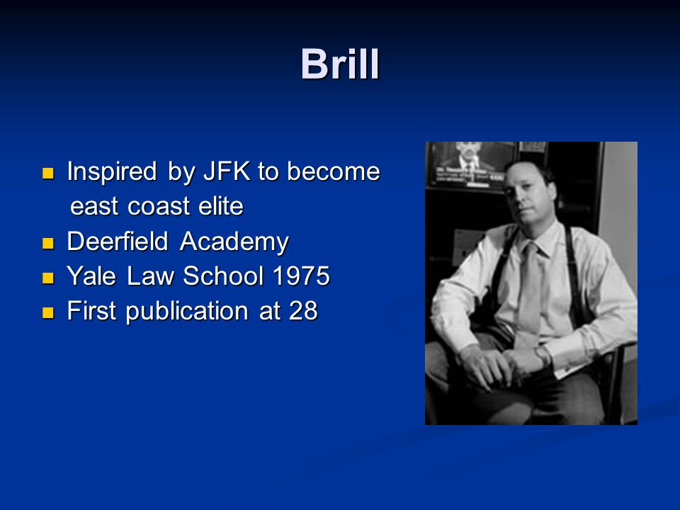 Brill Inspired by JFK to become Inspired by JFK to become east coast elite east coast elite Deerfield Academy Deerfield Academy Yale Law School 1975 Yale Law School 1975 First publication at 28 First publication at 28