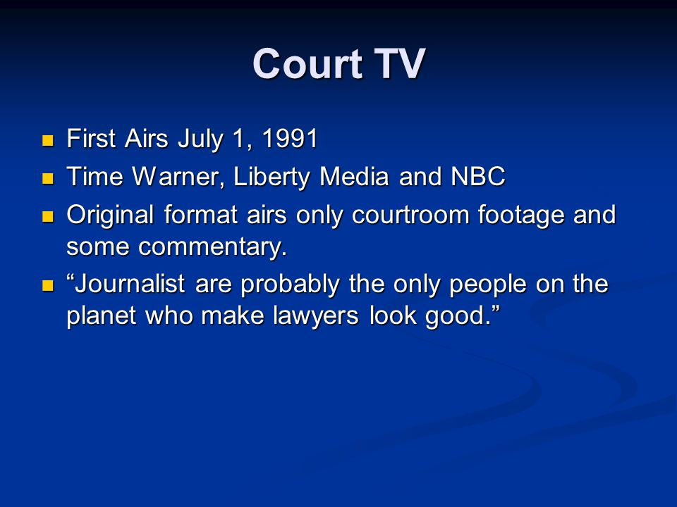 Court TV First Airs July 1, 1991 First Airs July 1, 1991 Time Warner, Liberty Media and NBC Time Warner, Liberty Media and NBC Original format airs only courtroom footage and some commentary.