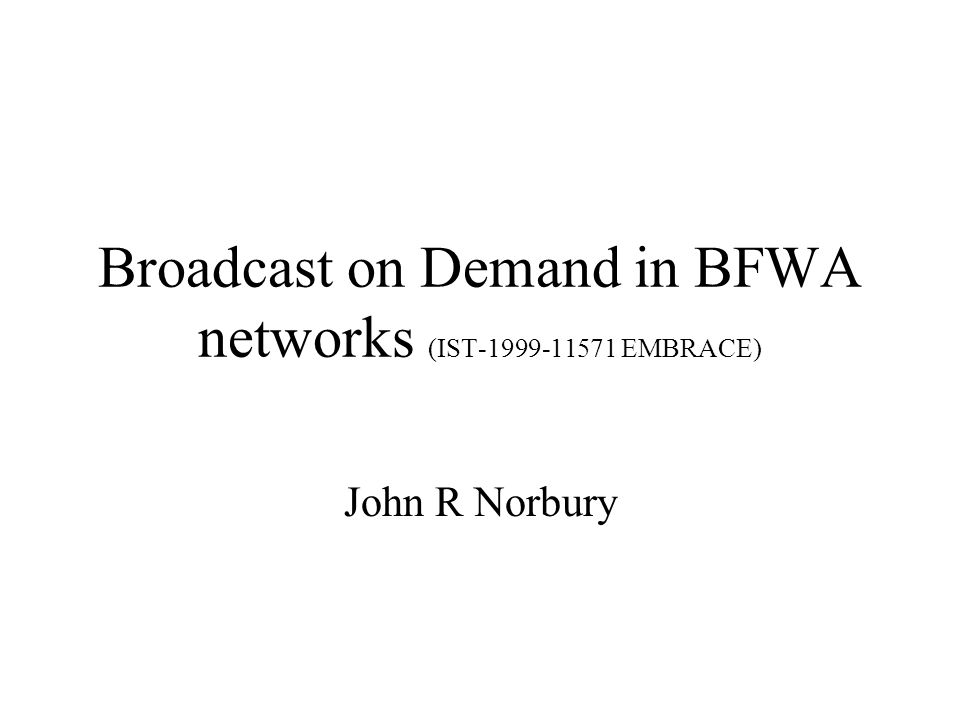 Broadcast on Demand in BFWA networks (IST-1999-11571 EMBRACE) John R Norbury