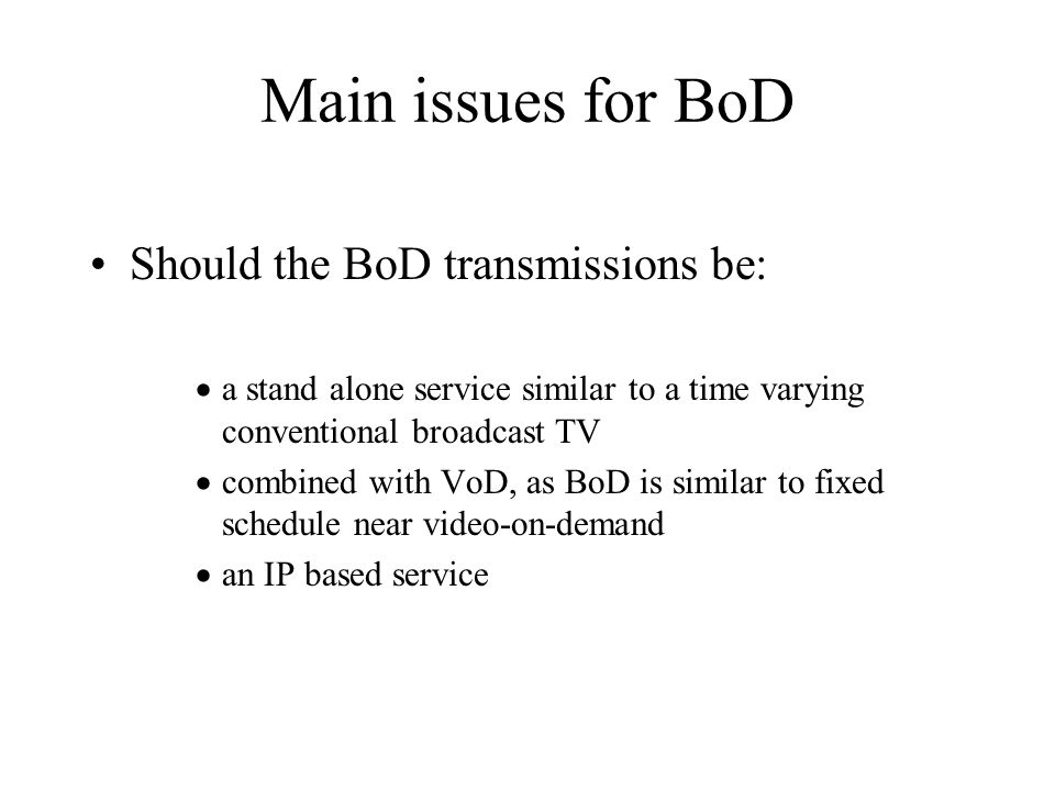 Main issues for BoD Should the BoD transmissions be: a stand alone service similar to a time varying conventional broadcast TV combined with VoD, as BoD is similar to fixed schedule near video-on-demand an IP based service