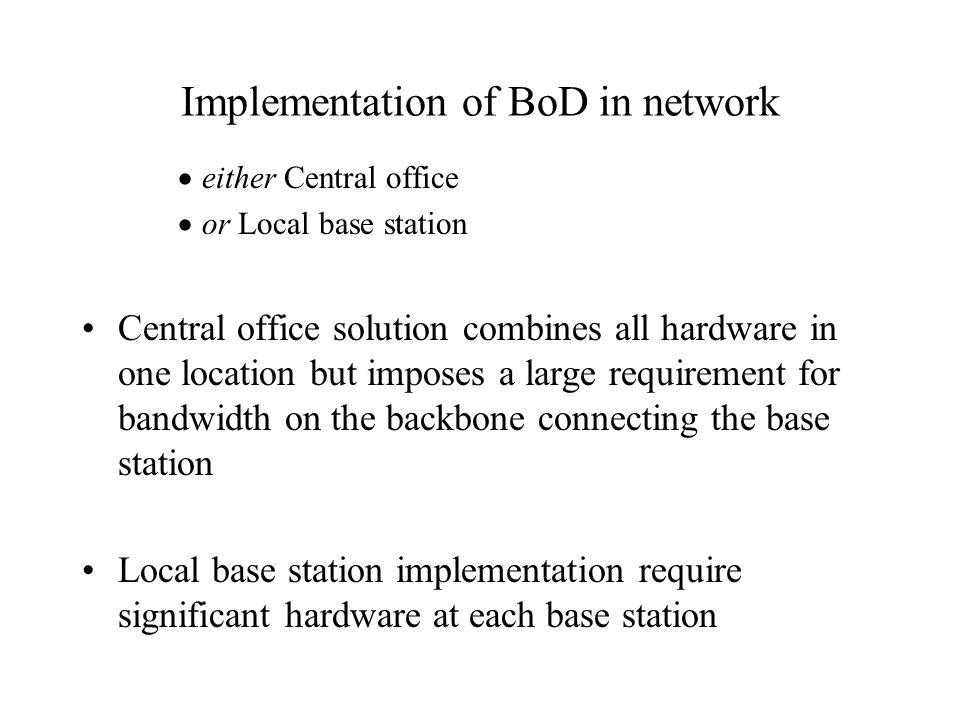 Implementation of BoD in network either Central office or Local base station Central office solution combines all hardware in one location but imposes a large requirement for bandwidth on the backbone connecting the base station Local base station implementation require significant hardware at each base station