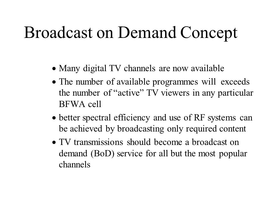 Broadcast on Demand Concept Many digital TV channels are now available The number of available programmes will exceeds the number of active TV viewers in any particular BFWA cell better spectral efficiency and use of RF systems can be achieved by broadcasting only required content TV transmissions should become a broadcast on demand (BoD) service for all but the most popular channels