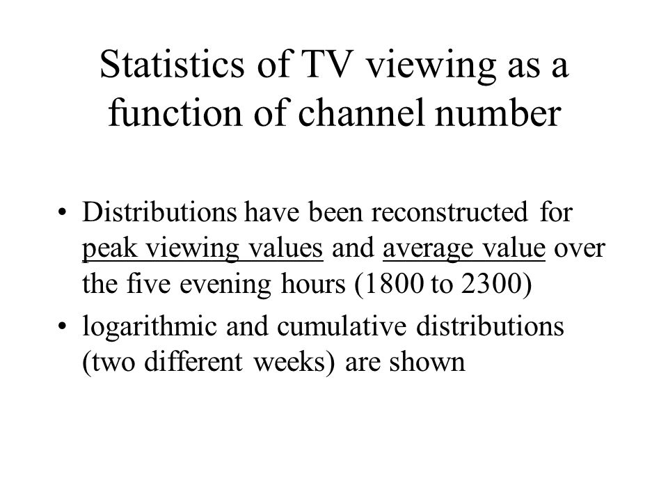 Statistics of TV viewing as a function of channel number Distributions have been reconstructed for peak viewing values and average value over the five evening hours (1800 to 2300) logarithmic and cumulative distributions (two different weeks) are shown