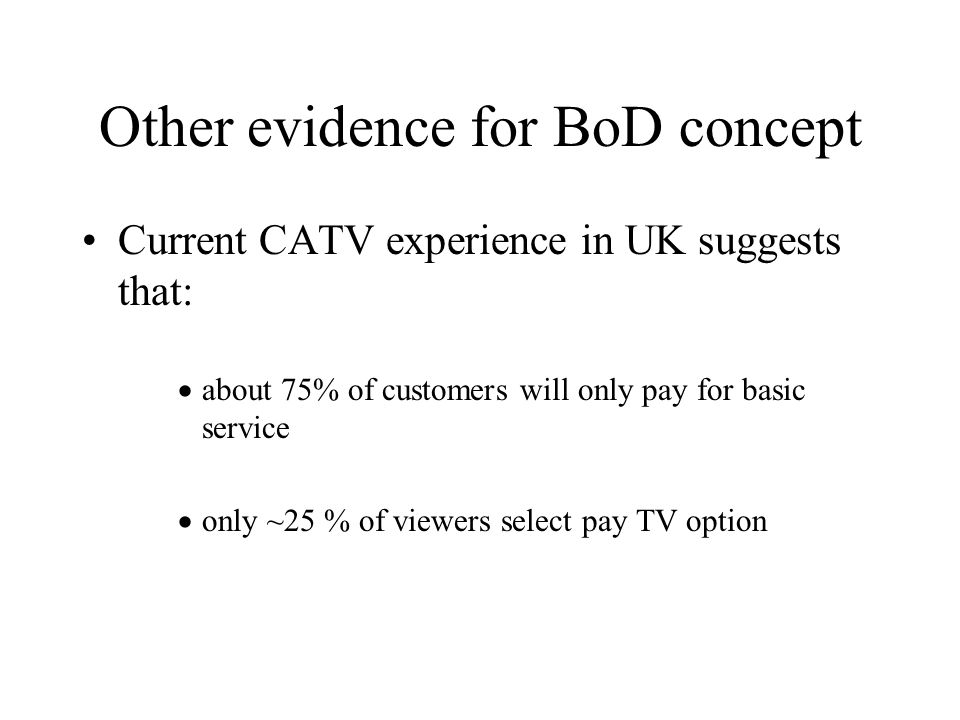 Other evidence for BoD concept Current CATV experience in UK suggests that: about 75% of customers will only pay for basic service only ~25 % of viewers select pay TV option