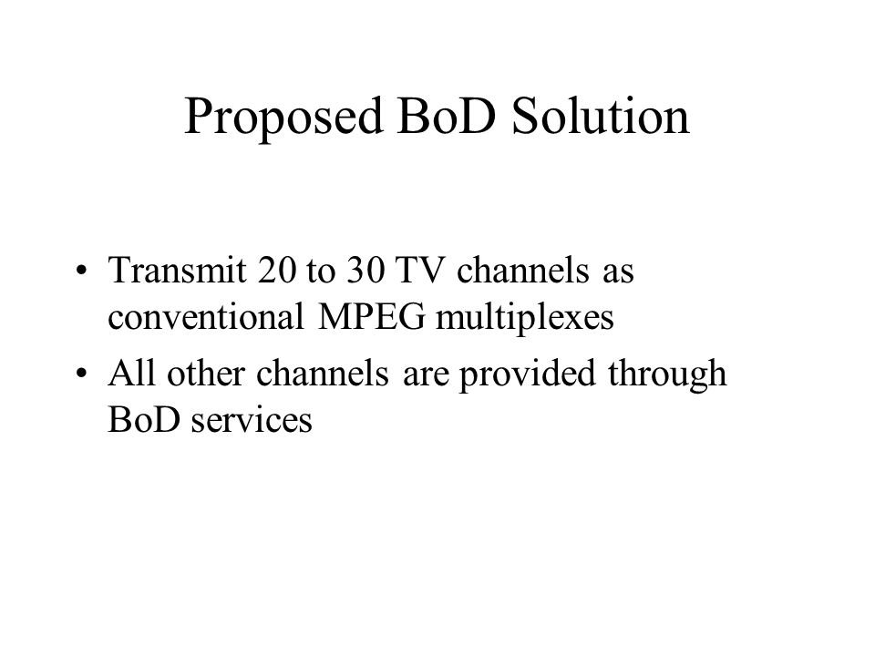 Proposed BoD Solution Transmit 20 to 30 TV channels as conventional MPEG multiplexes All other channels are provided through BoD services