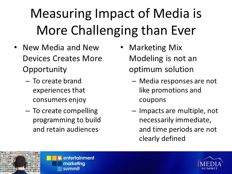 Measuring Impact of Media is More Challenging than Ever New Media and New Devices Creates More Opportunity – To create brand experiences that consumers enjoy – To create compelling programming to build and retain audiences Marketing Mix Modeling is not an optimum solution – Media responses are not like promotions and coupons – Impacts are multiple, not necessarily immediate, and time periods are not clearly defined