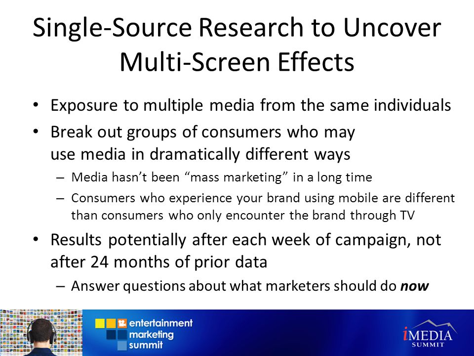 Single-Source Research to Uncover Multi-Screen Effects Exposure to multiple media from the same individuals Break out groups of consumers who may use media in dramatically different ways – Media hasnt been mass marketing in a long time – Consumers who experience your brand using mobile are different than consumers who only encounter the brand through TV Results potentially after each week of campaign, not after 24 months of prior data – Answer questions about what marketers should do now