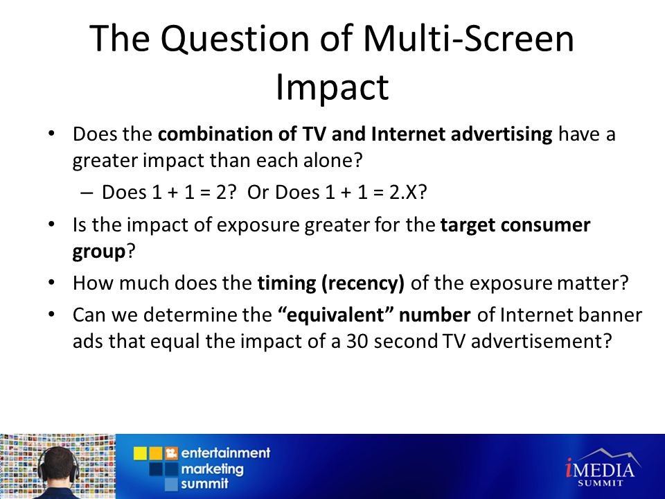 The Question of Multi-Screen Impact Does the combination of TV and Internet advertising have a greater impact than each alone.