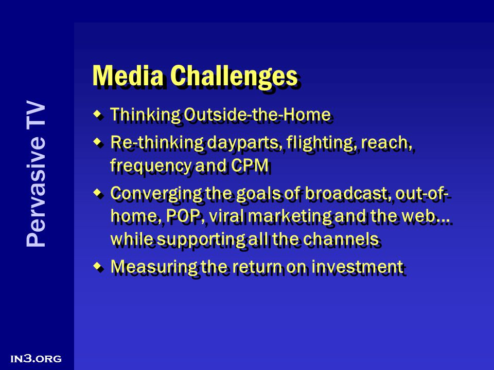 Pervasive TV in3.org Media Challenges Thinking Outside-the-Home Re-thinking dayparts, flighting, reach, frequency and CPM Converging the goals of broa