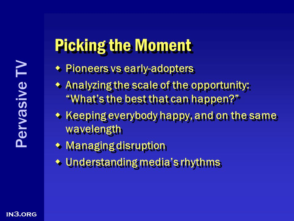 Pervasive TV in3.org Picking the Moment Pioneers vs early-adopters Analyzing the scale of the opportunity: Whats the best that can happen? Keeping eve