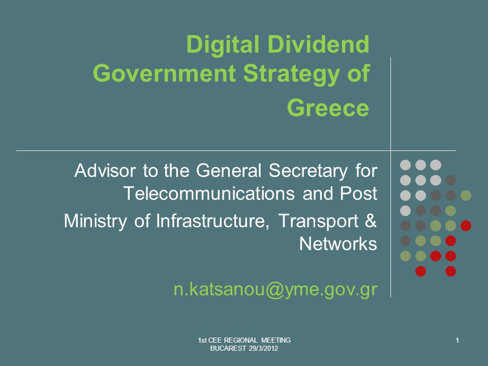1st CEE REGIONAL MEETING BUCAREST 29/3/2012 1 Digital Dividend Government Strategy of Greece Advisor to the General Secretary for Telecommunications and Post Ministry of Infrastructure, Transport & Networks n.katsanou@yme.gov.gr