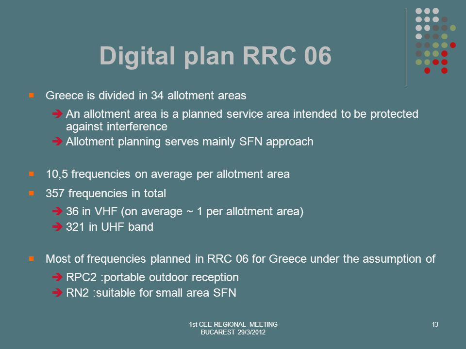 Digital plan RRC 06 Greece is divided in 34 allotment areas An allotment area is a planned service area intended to be protected against interference Allotment planning serves mainly SFN approach 10,5 frequencies on average per allotment area 357 frequencies in total 36 in VHF (on average ~ 1 per allotment area) 321 in UHF band Most of frequencies planned in RRC 06 for Greece under the assumption of RPC2 :portable outdoor reception RN2 :suitable for small area SFN 1st CEE REGIONAL MEETING BUCAREST 29/3/2012 13