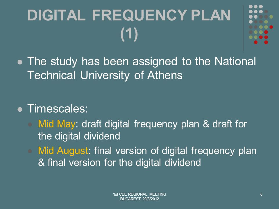 6 DIGITAL FREQUENCY PLAN (1) The study has been assigned to the National Technical University of Athens Timescales: Mid May: draft digital frequency plan & draft for the digital dividend Mid August: final version of digital frequency plan & final version for the digital dividend