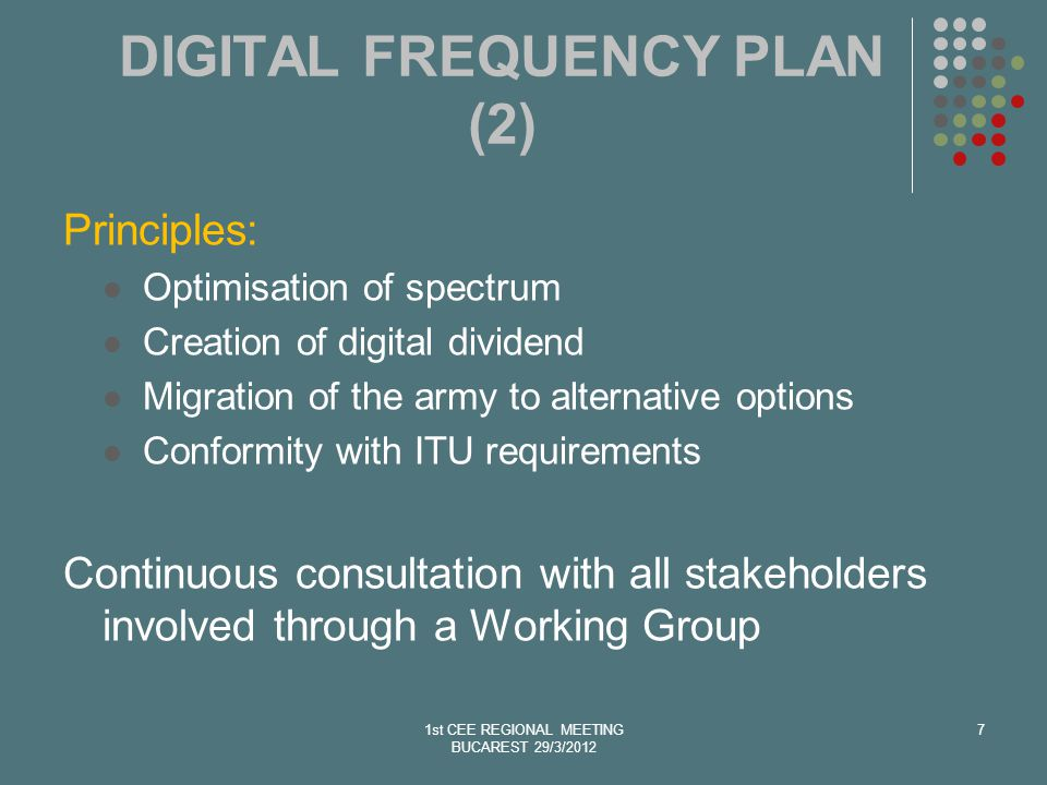 1st CEE REGIONAL MEETING BUCAREST 29/3/2012 7 DIGITAL FREQUENCY PLAN (2) Principles: Optimisation of spectrum Creation of digital dividend Migration of the army to alternative options Conformity with ITU requirements Continuous consultation with all stakeholders involved through a Working Group