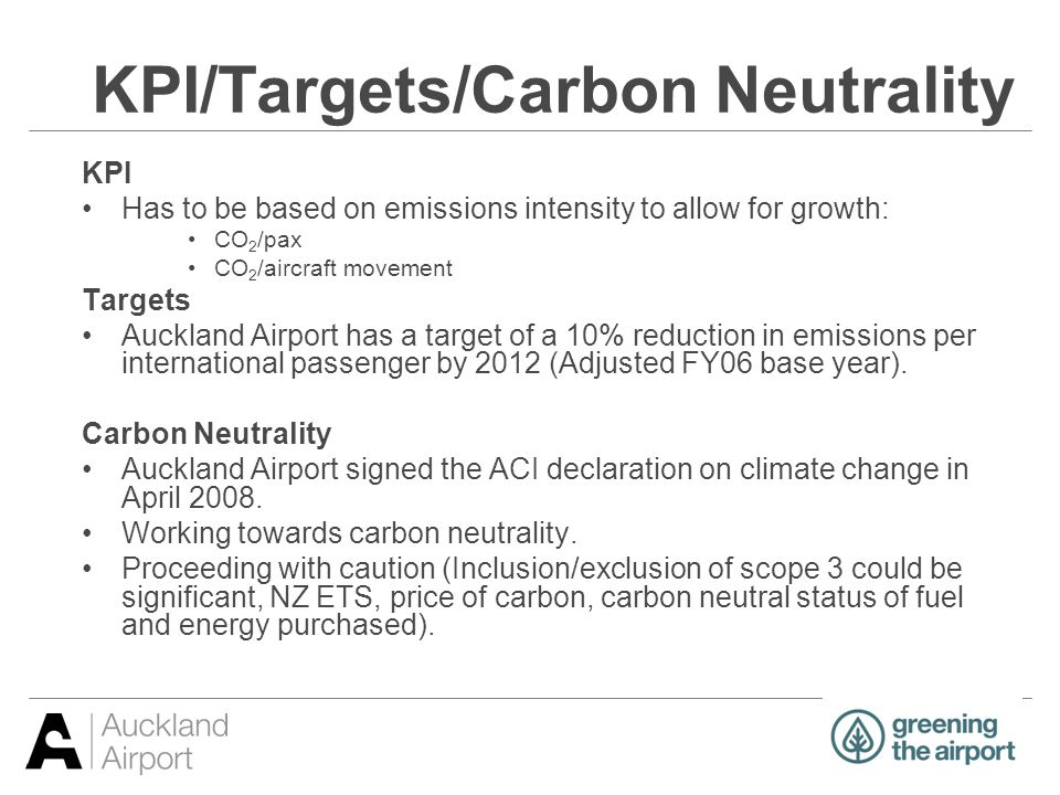 KPI/Targets/Carbon Neutrality KPI Has to be based on emissions intensity to allow for growth: CO 2 /pax CO 2 /aircraft movement Targets Auckland Airpo