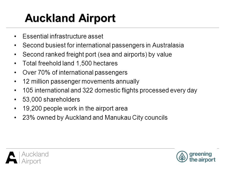 Economic impact study $19 billion – the value airport adds to NZ economy 13.7% – airports contribution to NZ GDP 283,000 – FTE jobs sustained nationally $12.5 billion – value of international freight and 16% of NZ total $10.7 billion – the value airport adds to Auckland economy 153,900 – FTE jobs sustained in Auckland 25.1% – of regions GDP 25.2% – of regions employment Auckland Airport Economic Impact Assessment was prepared by independent New Zealand based consultancy, Market Economics (2007)