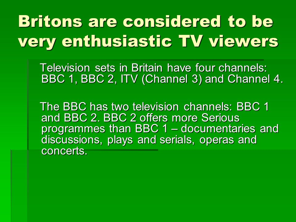 Britons are considered to be very enthusiastic TV viewers Television sets in Britain have four channels: BBC 1, BBC 2, ITV (Channel 3) and Channel 4.