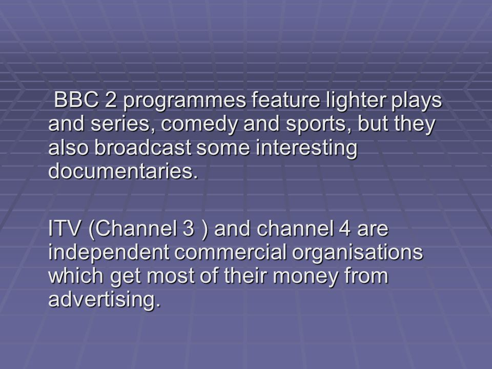 BBC 2 programmes feature lighter plays and series, comedy and sports, but they also broadcast some interesting documentaries.
