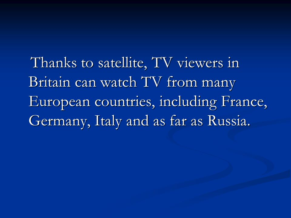 Thanks to satellite, TV viewers in Britain can watch TV from many European countries, including France, Germany, Italy and as far as Russia. Thanks to