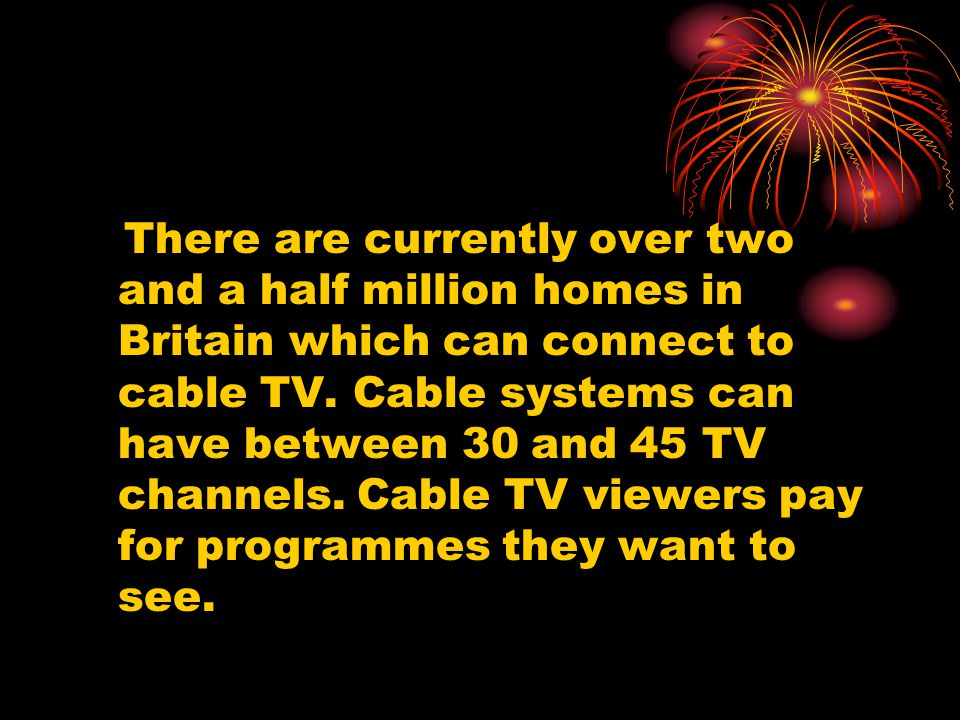 There are currently over two and a half million homes in Britain which can connect to cable TV. Cable systems can have between 30 and 45 TV channels.