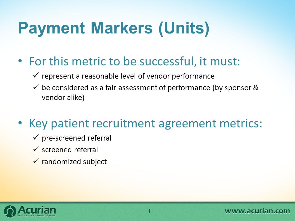 Payment Markers (Units) For this metric to be successful, it must: represent a reasonable level of vendor performance be considered as a fair assessment of performance (by sponsor & vendor alike) Key patient recruitment agreement metrics: pre-screened referral screened referral randomized subject 11