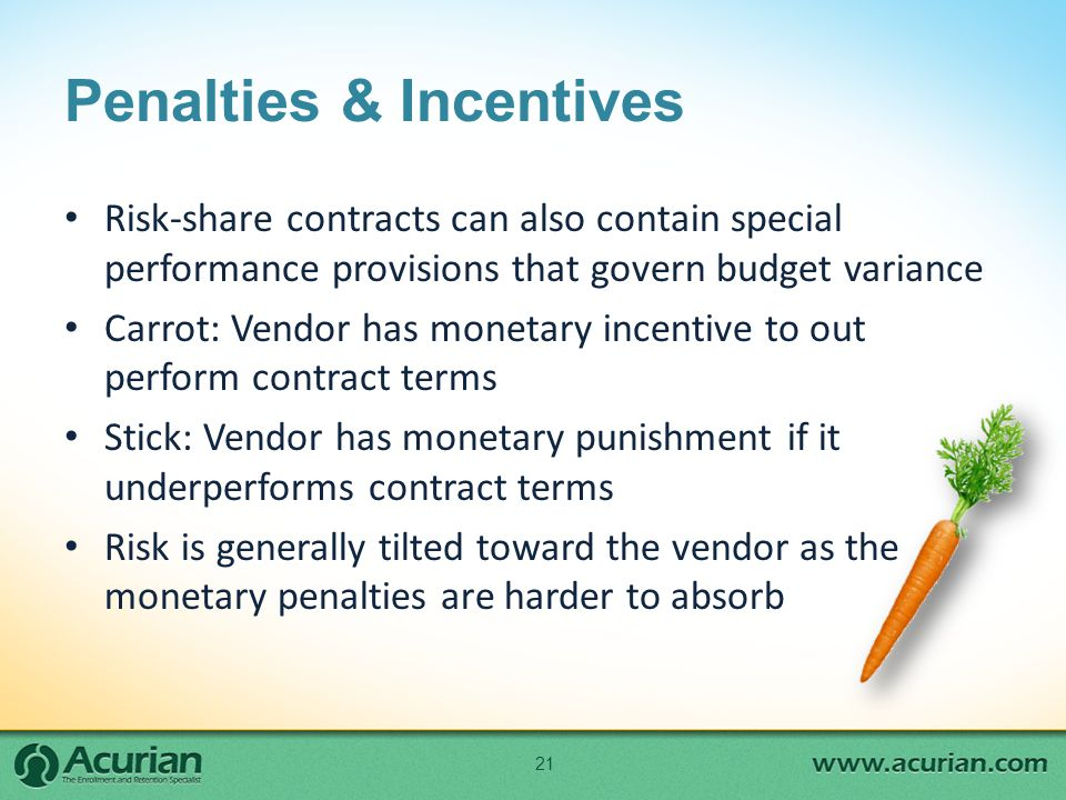 Penalties & Incentives Risk-share contracts can also contain special performance provisions that govern budget variance Carrot: Vendor has monetary incentive to out perform contract terms Stick: Vendor has monetary punishment if it underperforms contract terms Risk is generally tilted toward the vendor as the monetary penalties are harder to absorb 21
